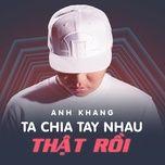 ta chia tay nhau that roi (single) - anh khang