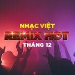 nhac viet remix hot thang 12/2017 - dj
