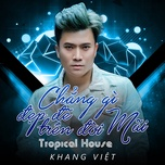 chang gi dep de tren doi mai (tropical house version) (single) - khang viet