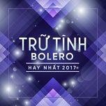 nhac tru tinh bolero hay nhat 2017 - v.a
