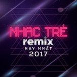 nhac tre remix hay nhat 2017 - v.a