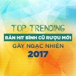 top 10 nhung ban hit binh cu ruou moi gay ngac nhien 2017 - v.a