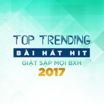 top 10 bai hat hit giat sap moi bxh 2017 - v.a