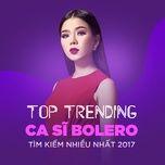 top 10 ca si bolero tim kiem nhieu nhat 2017 - v.a