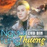 nguoi tung thuong (single) - chu bin
