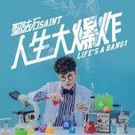 life's a bang!/ 人生大爆炸 - thanh ket thach (saint)
