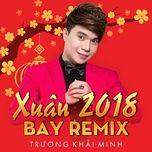 xuan bay remix 2018 - truong khai minh