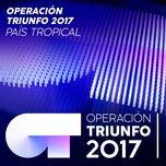 pais tropical (operacion triunfo 2017) (single) - operacion triunfo 2017