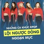 nhung ca khuc k-pop loi nguoc dong ngoan muc - v.a