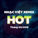 nhac viet remix hot thang 03/2018 - dj