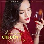 hom nay chi den day thoi (single) - jenny hai ngoc
