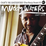can't be satisfied: the very best of muddy waters 1947 – 1975 - muddy waters