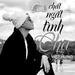 chat ngat tinh cha (single) - viet hung