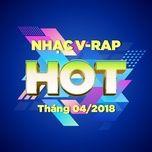 nhac v-rap hot thang 04/2018 - v.a
