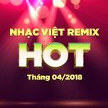 nhac viet remix hot thang 04/2018 - dj