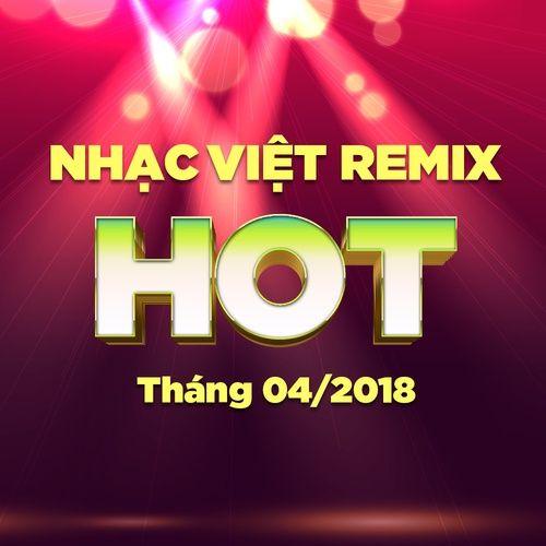 Nhạc Việt Remix Hot Tháng 04/2018