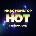 nhac nonstop hot thang 04/2018 - dj