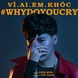 vi ai em khoc (why do you cry) (single) - canh minh