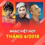 nhac viet hot thang 04/2018 - v.a