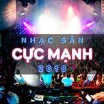 nhac san cuc manh 2018 - dj