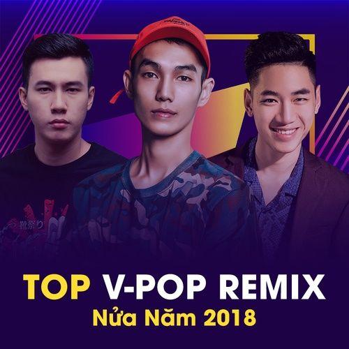 Top Nhạc Trẻ Remix Nửa Năm 2018