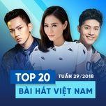 top 20 bai hat viet nam tuan 29/2018 - v.a