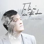 ta la ai cua doi nhau (bao gio het e ost) (single) - lam truong