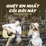 ghet em nhat coi doi nay (single) - charles huynh