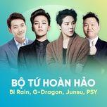 bo tu hoan hao: bi rain, g-dragon, junsu, psy - bi (rain), g-dragon (bigbang), junsu (jyj), psy