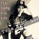 trai bong trai tim (single) - tran ngoc bao
