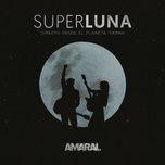 superluna, directo desde el planeta tierra - amaral