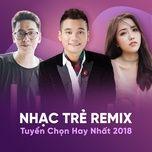 nhac tre remix tuyen chon hay nhat 2018 - v.a