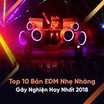 top 10 ban nhac edm nhe nhang gay nghien hay nhat 2018 - v.a
