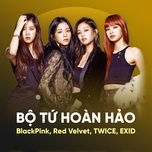 bo tu hoan hao: blackpink, red velvet, twice, exid - blackpink, red velvet, twice, exid