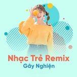 nhac tre remix gay nghien hay nhat 2018 - dj