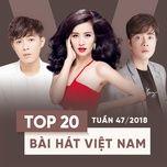 top 20 bai hat viet nam tuan 47/2018 - v.a