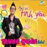 bai ca tinh yeu (single) - trung quan idol