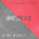 you deserve better / at my weakest (single) - james arthur