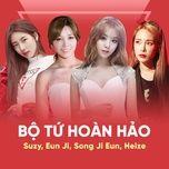 bo tu hoan hao: suzy, eun ji, song ji eun, heize - suzy (miss a), eun ji (a pink), ji eun (secret), heize