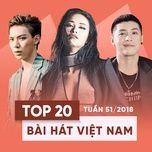top 20 bai hat viet nam tuan 51/2018 - v.a