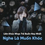 lien khuc nhac tre buon hay nhat - nghe la muon khoc - v.a