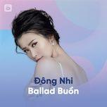 tuyen tap ca khuc ballad buon cua dong nhi - dong nhi