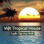 tuyen tap viet tropical house hay nhat - dj