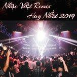 nhac viet remix hay nhat 2019 - dj