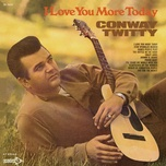 i love you more today - conway twitty