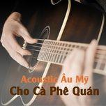 acoustic au my cho ca phe quan - v.a