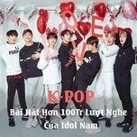 k-pop - bai hat hon 100tr luot nghe cua idol nam - v.a