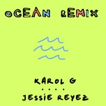 ocean (remix) (single) - karol g, jessie reyez