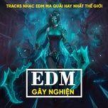 top 15 ban edm gay nghien 2019 - tracks nhac edm ma quai hay nhat the gioi - v.a