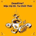 deadline? mac ke di, ta chill thoi! - v.a